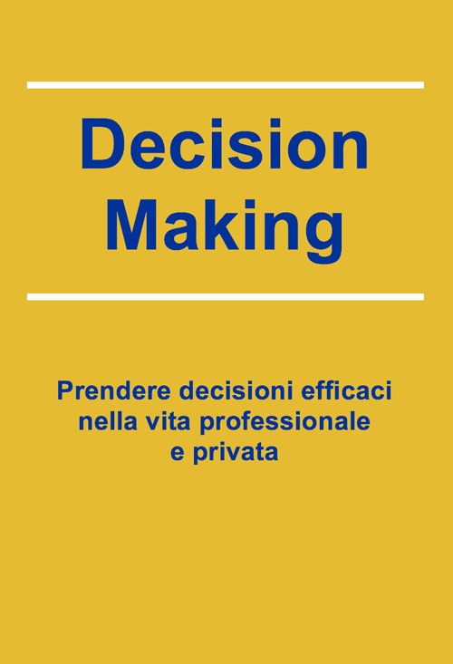 Prendere decisioni efficaci nella vita professionale e privata - Decision Making